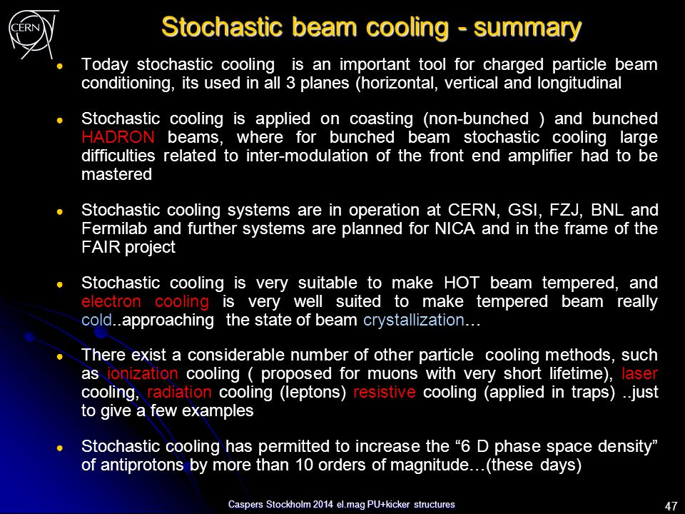 Caspers Stockholm 2014 el.mag PU+kicker structures Stochastic beam cooling - summary ● Today stochastic cooling is an important tool for charged parti
