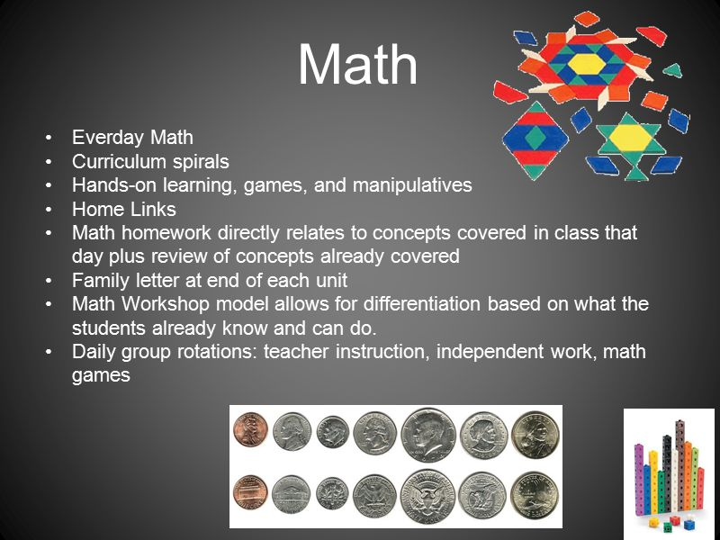 Math Everday Math Curriculum spirals Hands-on learning, games, and manipulatives Home Links Math homework directly relates to concepts covered in class that day plus review of concepts already covered Family letter at end of each unit Math Workshop model allows for differentiation based on what the students already know and can do.