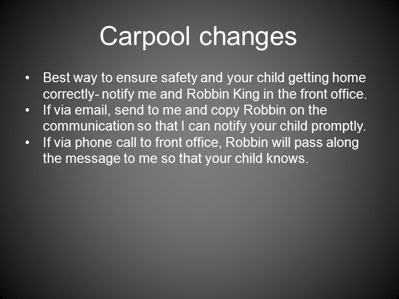 Carpool changes Best way to ensure safety and your child getting home correctly- notify me and Robbin King in the front office.