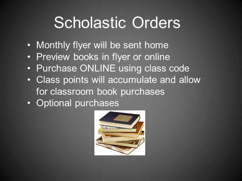 Scholastic Orders Monthly flyer will be sent home Preview books in flyer or online Purchase ONLINE using class code Class points will accumulate and allow for classroom book purchases Optional purchases