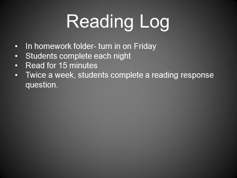 Reading Log In homework folder- turn in on Friday Students complete each night Read for 15 minutes Twice a week, students complete a reading response question.