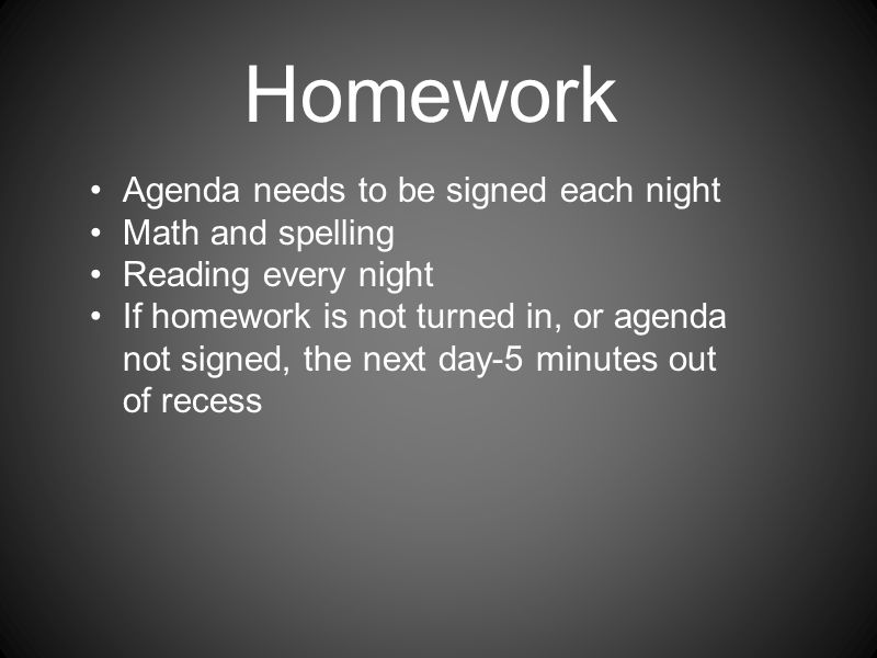 Homework Agenda needs to be signed each night Math and spelling Reading every night If homework is not turned in, or agenda not signed, the next day-5 minutes out of recess