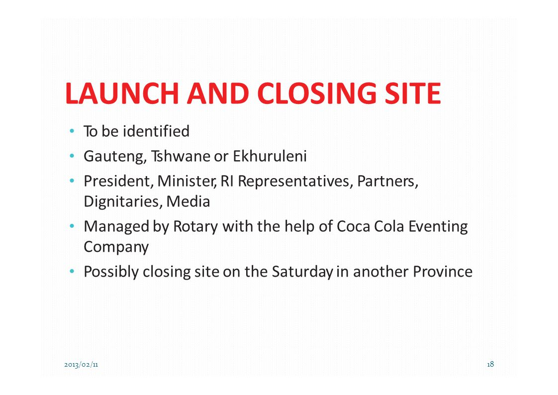 LAUNCH AND CLOSING SITE 2013/02/1118 To be identified Gauteng, Tshwane or Ekhuruleni President, Minister, RI Representatives, Partners, Dignitaries, M