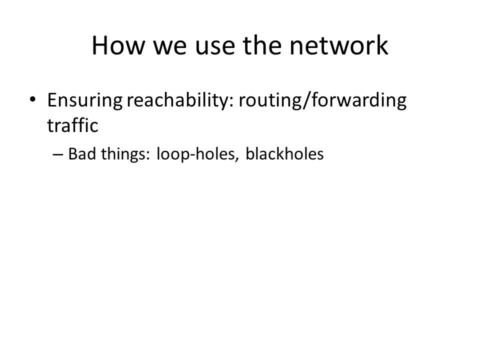 How we use the network Ensuring reachability: routing/forwarding traffic – Bad things: loop-holes, blackholes