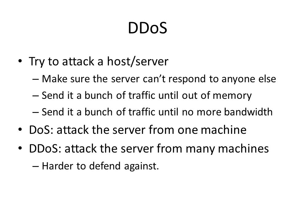 DDoS Try to attack a host/server – Make sure the server can't respond to anyone else – Send it a bunch of traffic until out of memory – Send it a bunch of traffic until no more bandwidth DoS: attack the server from one machine DDoS: attack the server from many machines – Harder to defend against.