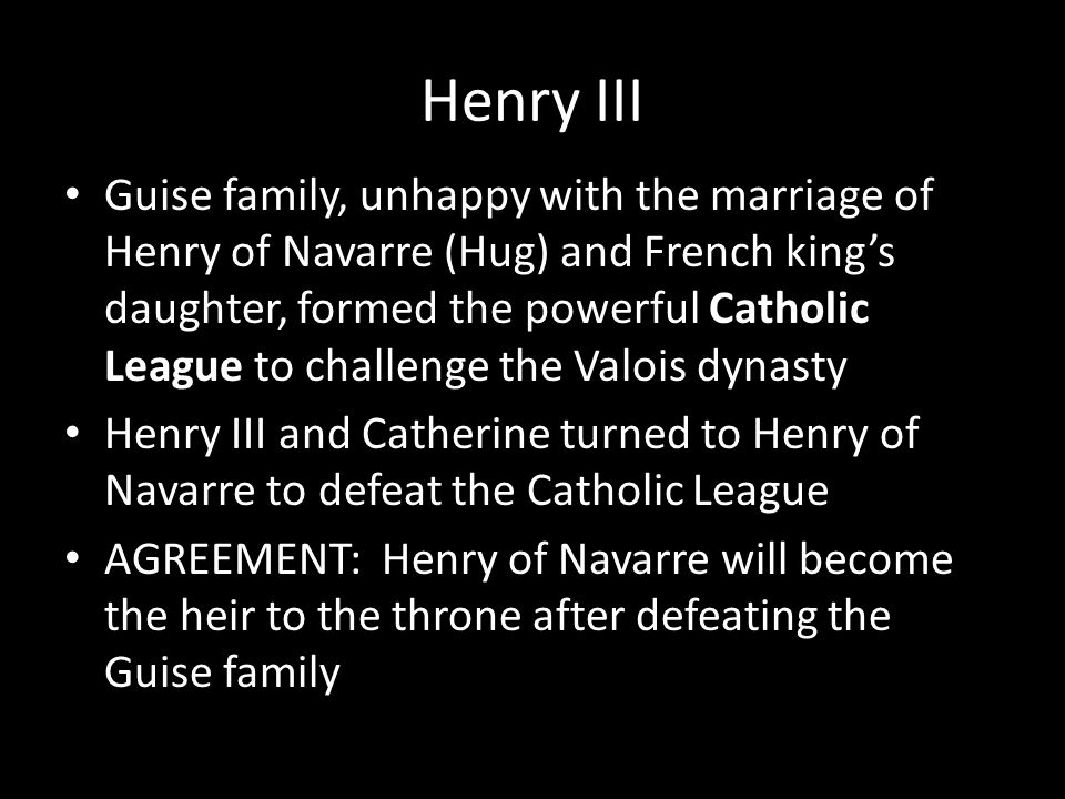 Henry III Guise family, unhappy with the marriage of Henry of Navarre (Hug) and French king's daughter, formed the powerful Catholic League to challen