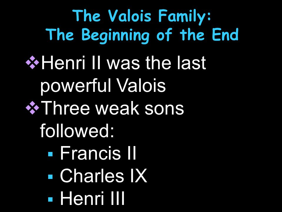 The Valois Family: The Beginning of the End  Henri II was the last powerful Valois  Three weak sons followed:  Francis II  Charles IX  Henri III