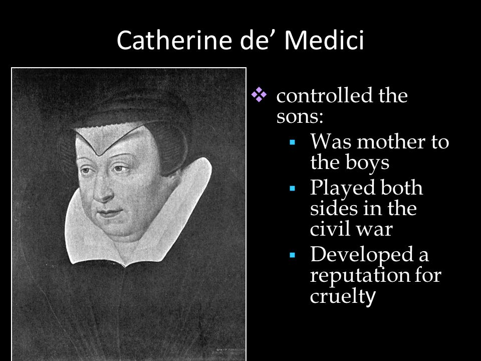 Catherine de' Medici  controlled the sons:  Was mother to the boys  Played both sides in the civil war  Developed a reputation for cruelt y