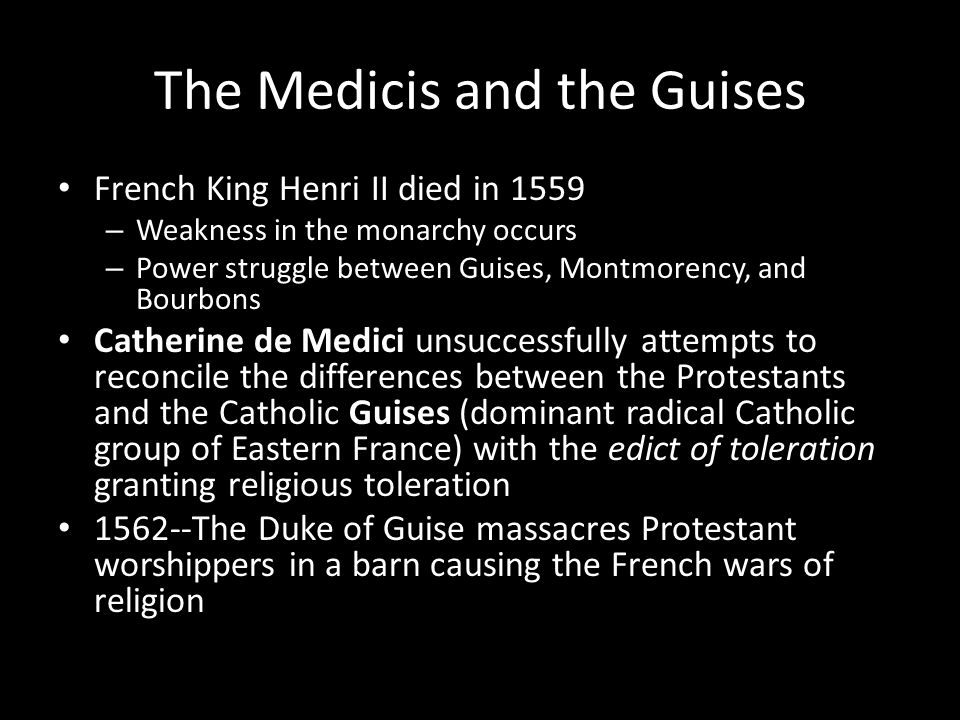 The Medicis and the Guises French King Henri II died in 1559 – Weakness in the monarchy occurs – Power struggle between Guises, Montmorency, and Bourb