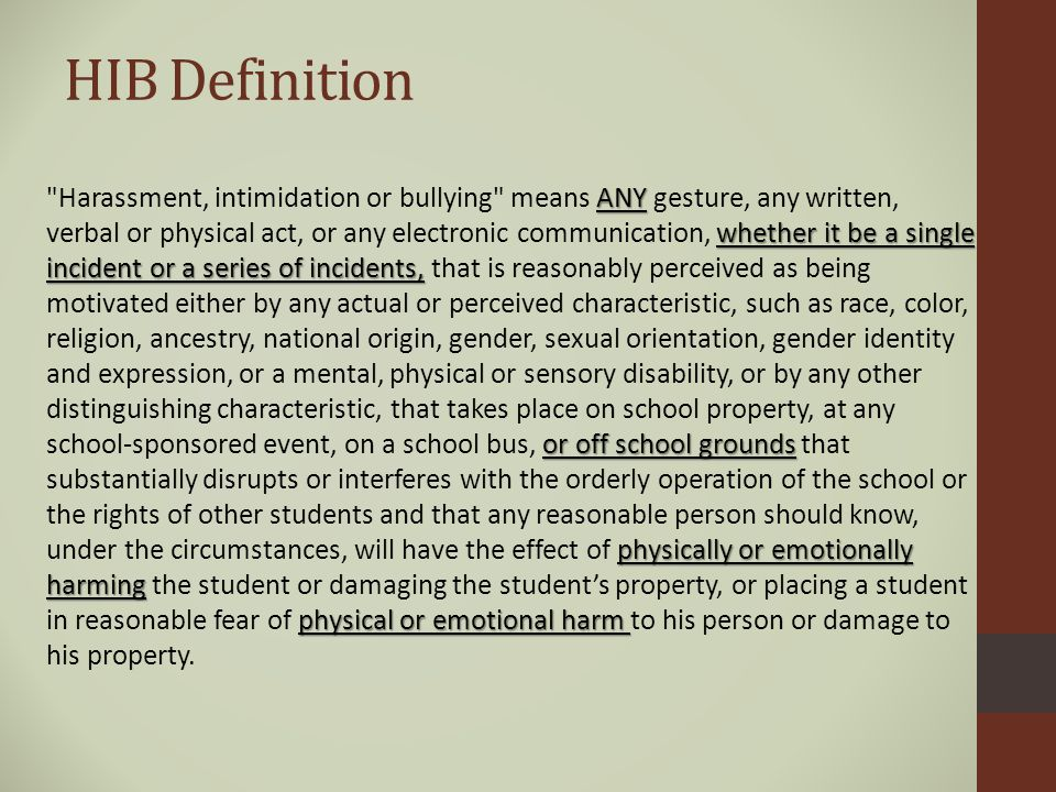 HIB Definition ANY whether it be a single incident or a series of incidents, or off school grounds physically or emotionally harming physical or emotional harm Harassment, intimidation or bullying means ANY gesture, any written, verbal or physical act, or any electronic communication, whether it be a single incident or a series of incidents, that is reasonably perceived as being motivated either by any actual or perceived characteristic, such as race, color, religion, ancestry, national origin, gender, sexual orientation, gender identity and expression, or a mental, physical or sensory disability, or by any other distinguishing characteristic, that takes place on school property, at any school-sponsored event, on a school bus, or off school grounds that substantially disrupts or interferes with the orderly operation of the school or the rights of other students and that any reasonable person should know, under the circumstances, will have the effect of physically or emotionally harming the student or damaging the student's property, or placing a student in reasonable fear of physical or emotional harm to his person or damage to his property.