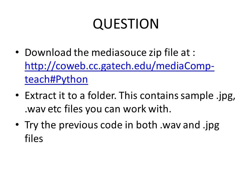 QUESTION Download the mediasouce zip file at : http://coweb.cc.gatech.edu/mediaComp- teach#Python http://coweb.cc.gatech.edu/mediaComp- teach#Python Extract it to a folder.