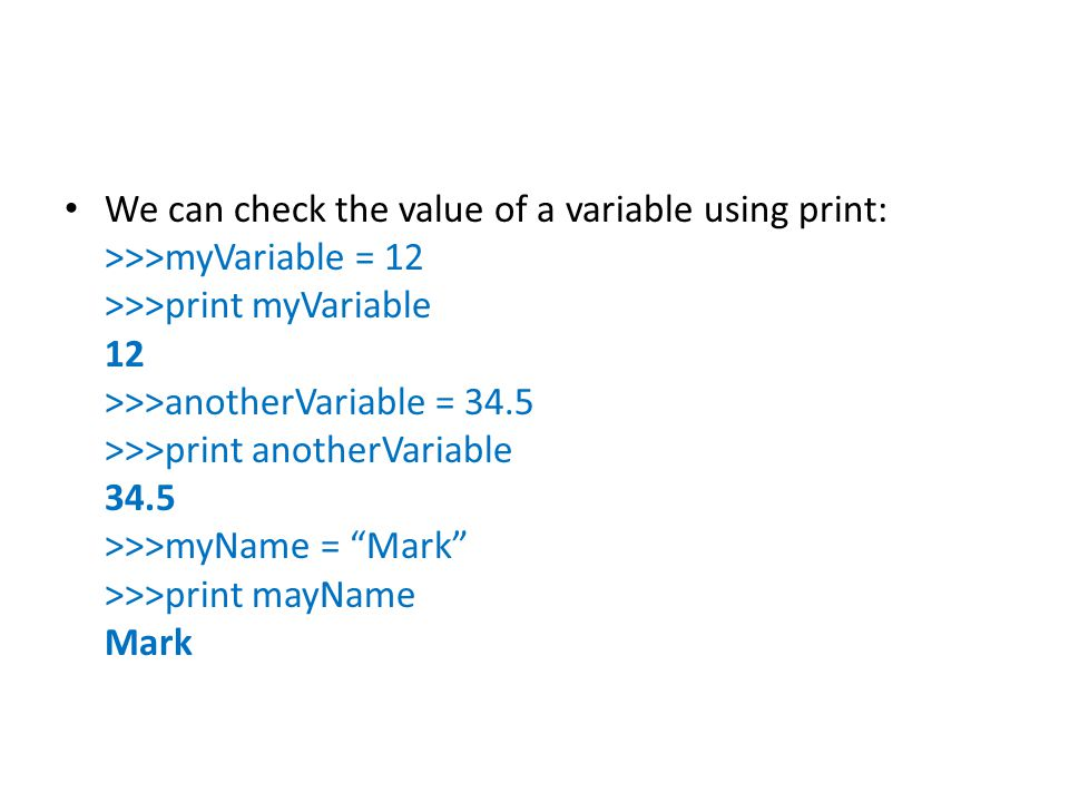 We can check the value of a variable using print: >>>myVariable = 12 >>>print myVariable 12 >>>anotherVariable = 34.5 >>>print anotherVariable 34.5 >>>myName = Mark >>>print mayName Mark