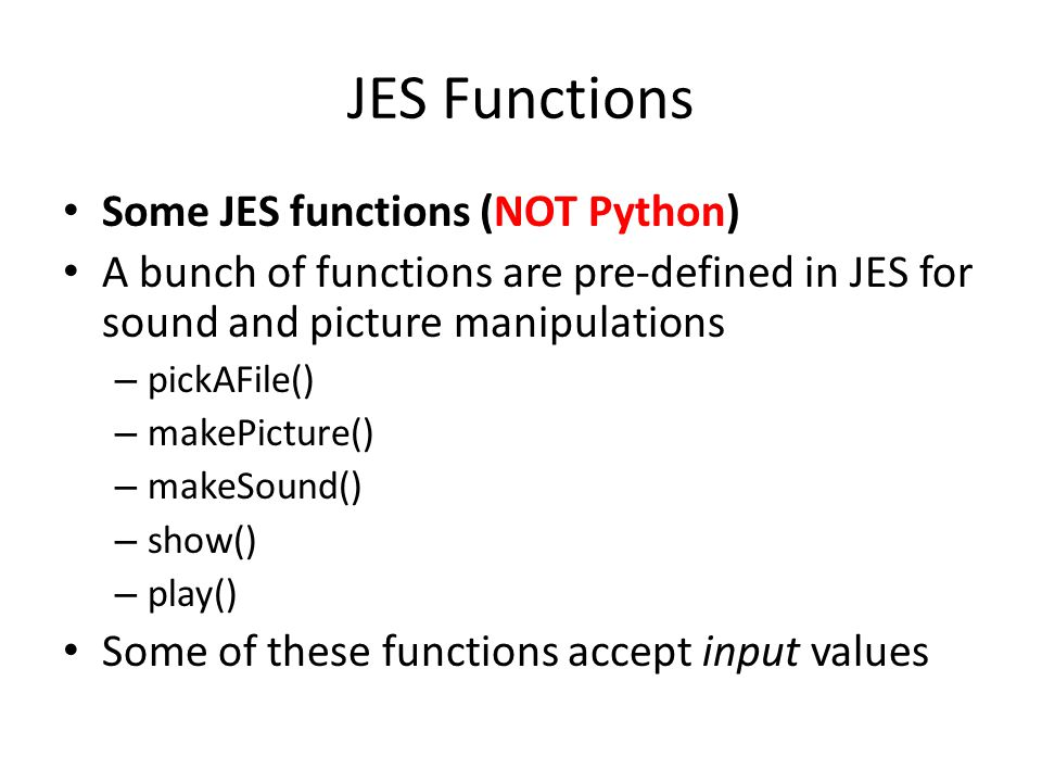 JES Functions Some JES functions (NOT Python) A bunch of functions are pre-defined in JES for sound and picture manipulations – pickAFile() – makePicture() – makeSound() – show() – play() Some of these functions accept input values