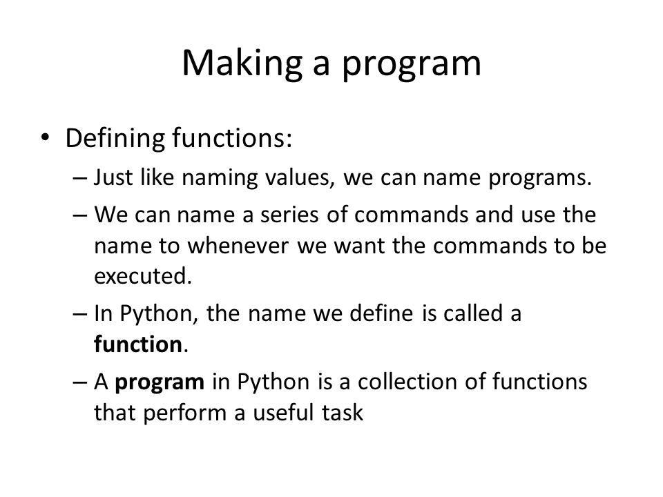 Making a program Defining functions: – Just like naming values, we can name programs.