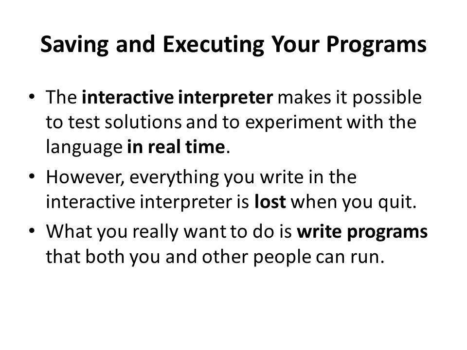 Saving and Executing Your Programs The interactive interpreter makes it possible to test solutions and to experiment with the language in real time.