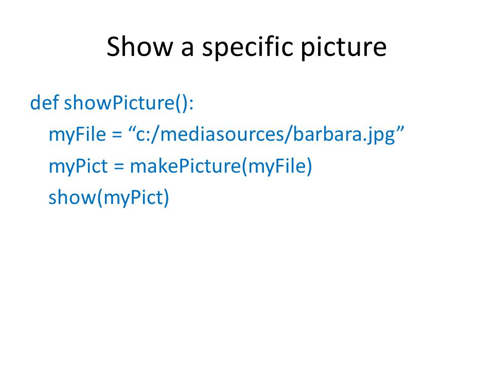Show a specific picture def showPicture(): myFile = c:/mediasources/barbara.jpg myPict = makePicture(myFile) show(myPict)