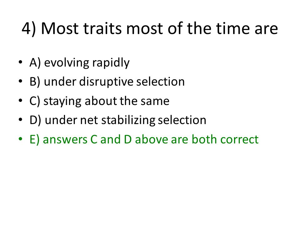 4) Most traits most of the time are A) evolving rapidly B) under disruptive selection C) staying about the same D) under net stabilizing selection E) answers C and D above are both correct