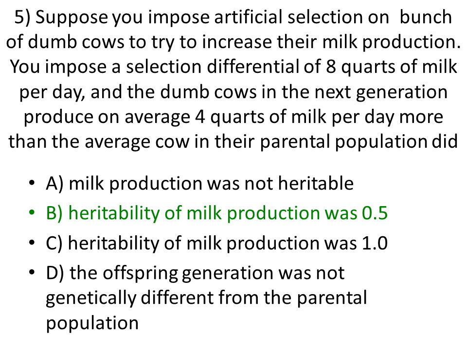 5) Suppose you impose artificial selection on bunch of dumb cows to try to increase their milk production.
