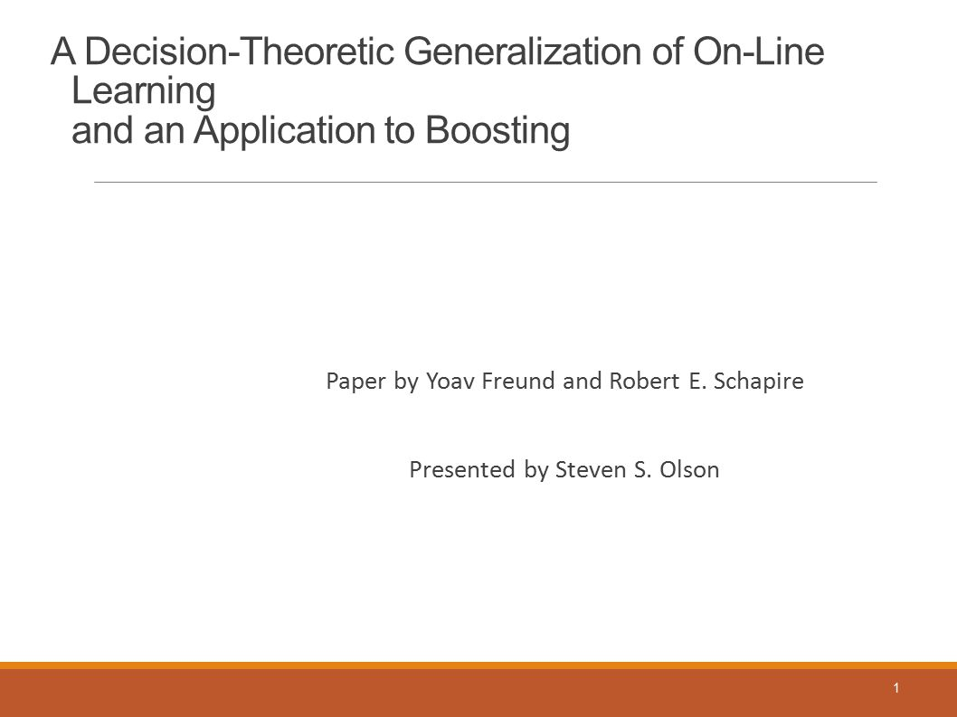 A Decision-Theoretic Generalization of On-Line Learning and an Application to Boosting Paper by Yoav Freund and Robert E. Schapire Presented by Steven