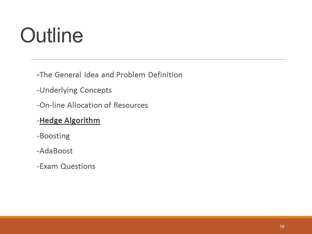 Outline -The General Idea and Problem Definition -Underlying Concepts -On-line Allocation of Resources -Hedge Algorithm -Boosting -AdaBoost -Exam Ques