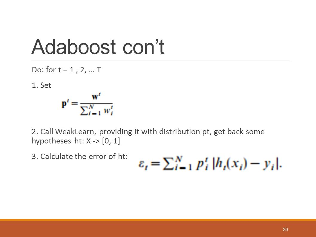 Adaboost con't Do: for t = 1, 2, … T 1. Set 2. Call WeakLearn, providing it with distribution pt, get back some hypotheses ht: X -> [0, 1] 3. Calculat