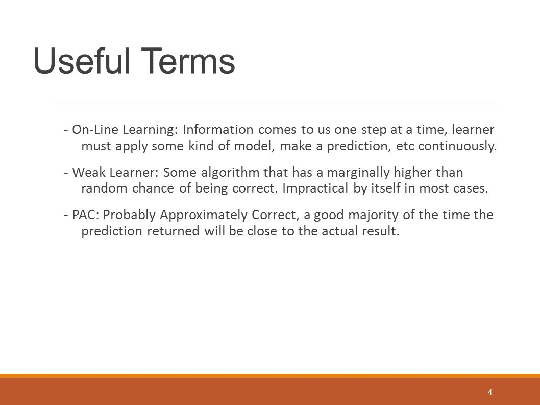 Useful Terms - On-Line Learning: Information comes to us one step at a time, learner must apply some kind of model, make a prediction, etc continuousl