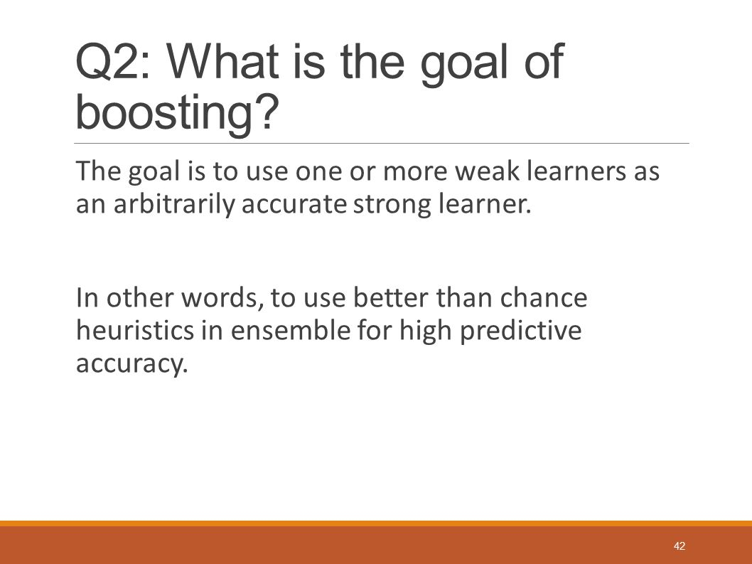 Q2: What is the goal of boosting? The goal is to use one or more weak learners as an arbitrarily accurate strong learner. In other words, to use bette
