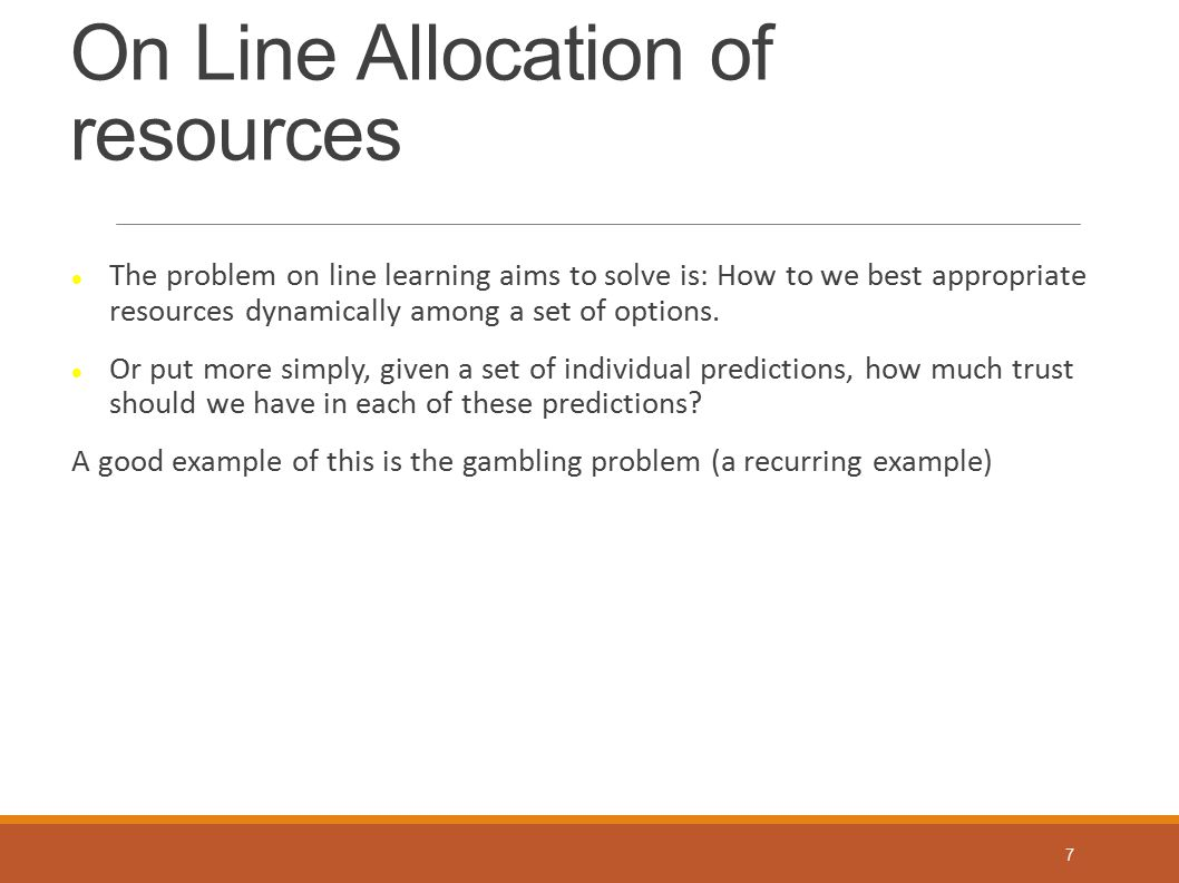 On Line Allocation of resources The problem on line learning aims to solve is: How to we best appropriate resources dynamically among a set of options