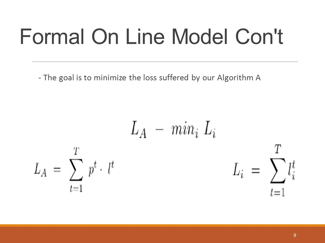 Formal On Line Model Con't - The goal is to minimize the loss suffered by our Algorithm A 9