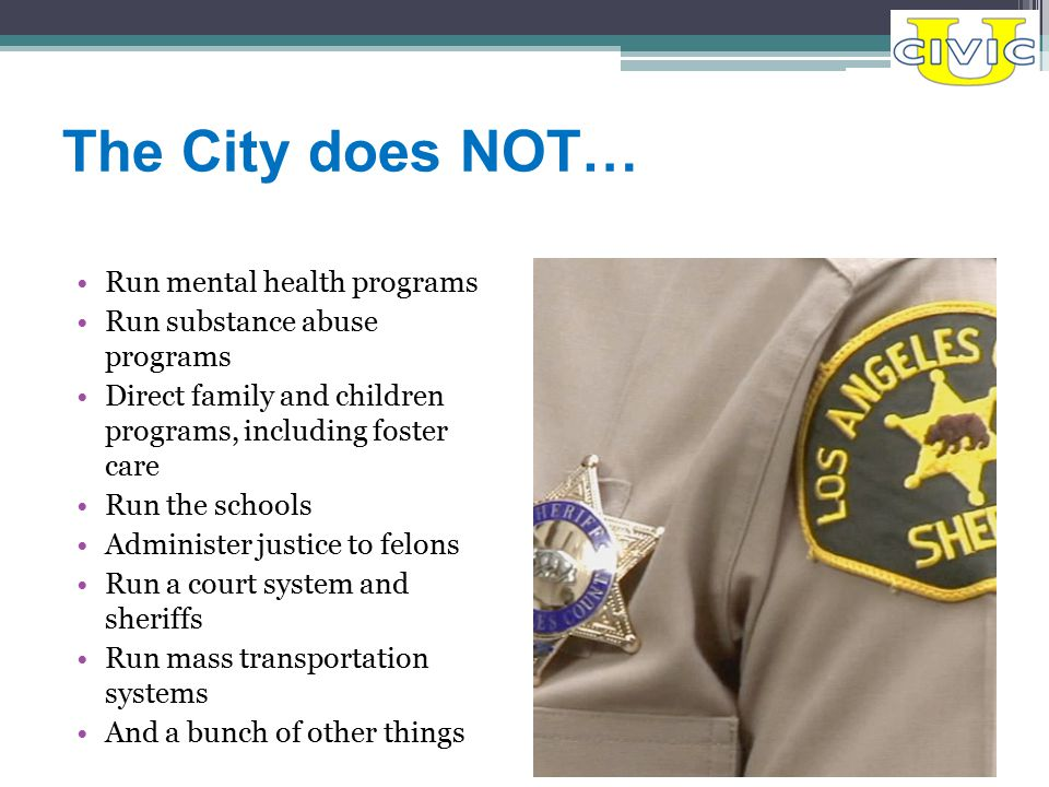 The City does NOT… Run mental health programs Run substance abuse programs Direct family and children programs, including foster care Run the schools Administer justice to felons Run a court system and sheriffs Run mass transportation systems And a bunch of other things