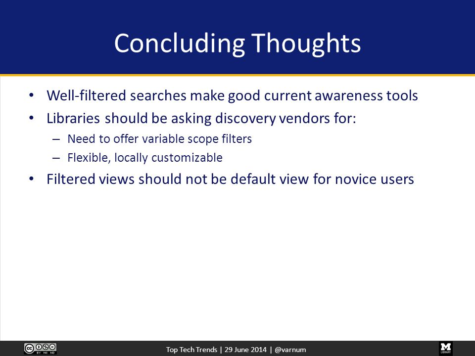 Top Tech Trends | 29 June 2014 | @varnum Concluding Thoughts Well-filtered searches make good current awareness tools Libraries should be asking discovery vendors for: – Need to offer variable scope filters – Flexible, locally customizable Filtered views should not be default view for novice users