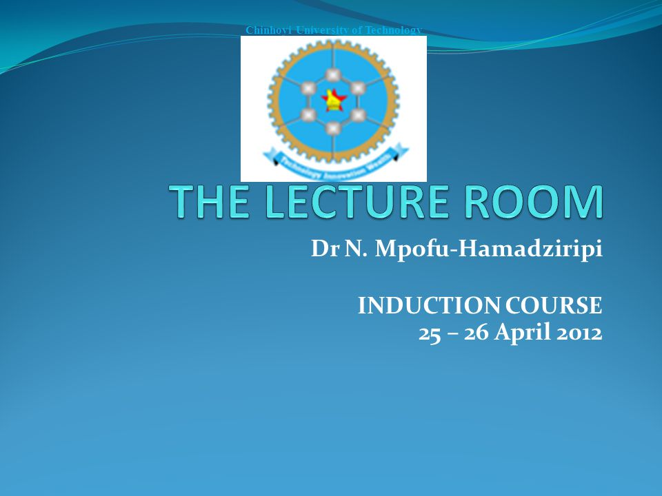 Dr N. Mpofu-Hamadziripi INDUCTION COURSE 25 – 26 April 2012 Chinhoyi University of Technology