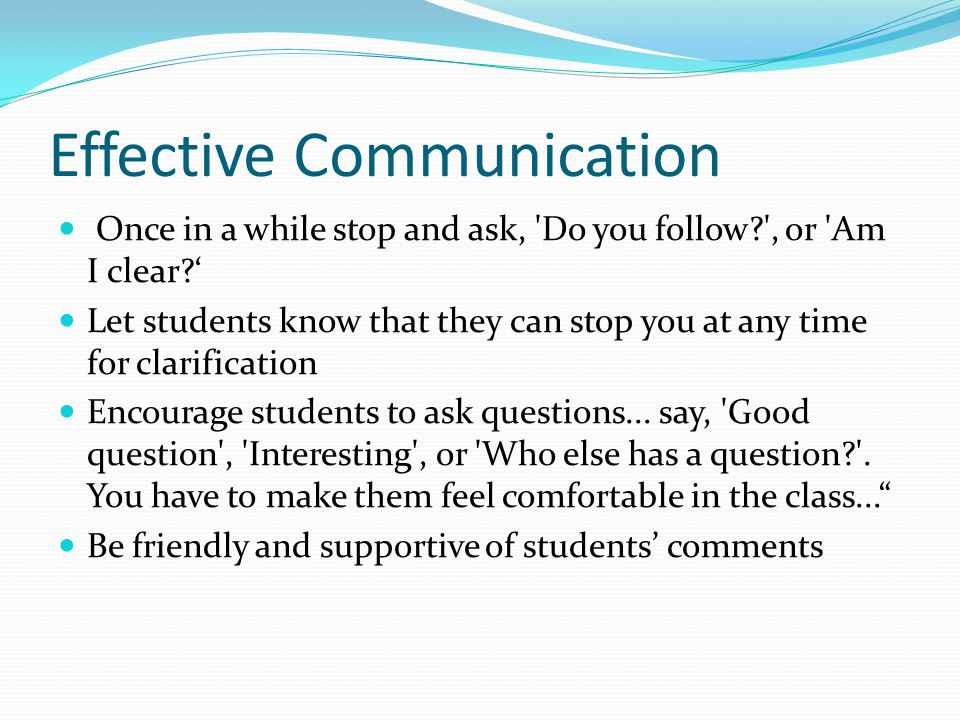 Effective Communication Once in a while stop and ask, Do you follow , or Am I clear ' Let students know that they can stop you at any time for clarification Encourage students to ask questions...