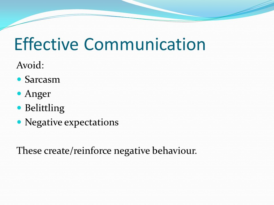 Effective Communication Promote positive behaviour with: Praise Affirmations Positively stated expectations Using appropriate language