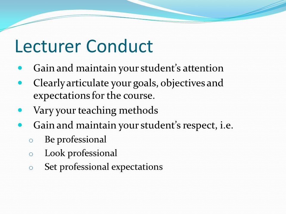Lecturer Conduct Gain and maintain your student's attention Clearly articulate your goals, objectives and expectations for the course.
