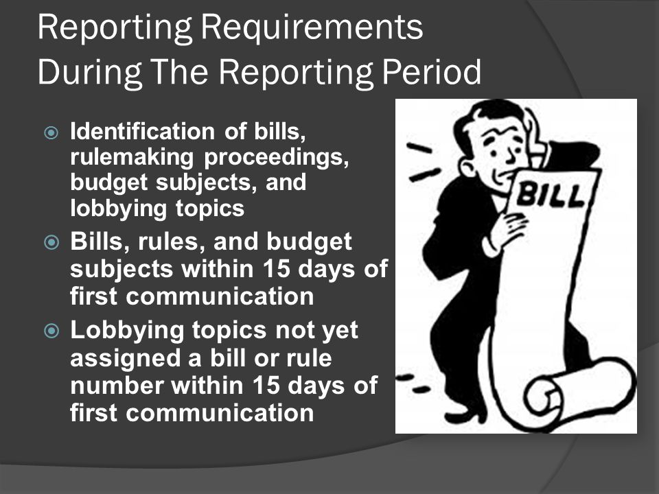Reporting Requirements During The Reporting Period  Identification of bills, rulemaking proceedings, budget subjects, and lobbying topics  Bills, rules, and budget subjects within 15 days of first communication  Lobbying topics not yet assigned a bill or rule number within 15 days of first communication