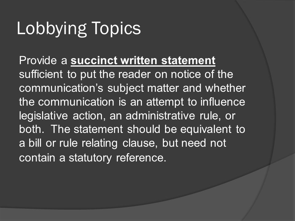 Lobbying Topics Provide a succinct written statement sufficient to put the reader on notice of the communication's subject matter and whether the communication is an attempt to influence legislative action, an administrative rule, or both.