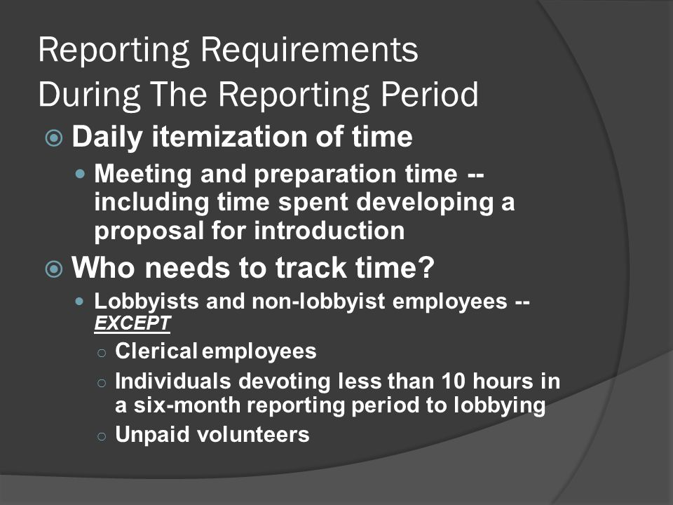 Reporting Requirements During The Reporting Period  Daily itemization of time Meeting and preparation time -- including time spent developing a proposal for introduction  Who needs to track time.