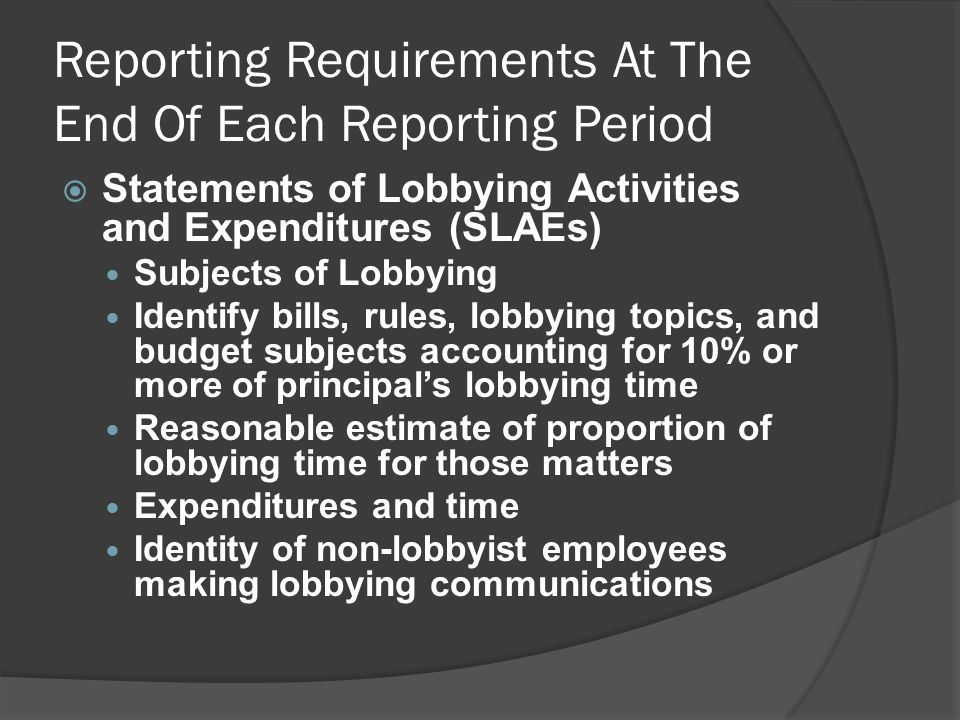 Reporting Requirements At The End Of Each Reporting Period  Statements of Lobbying Activities and Expenditures (SLAEs) Subjects of Lobbying Identify bills, rules, lobbying topics, and budget subjects accounting for 10% or more of principal's lobbying time Reasonable estimate of proportion of lobbying time for those matters Expenditures and time Identity of non-lobbyist employees making lobbying communications