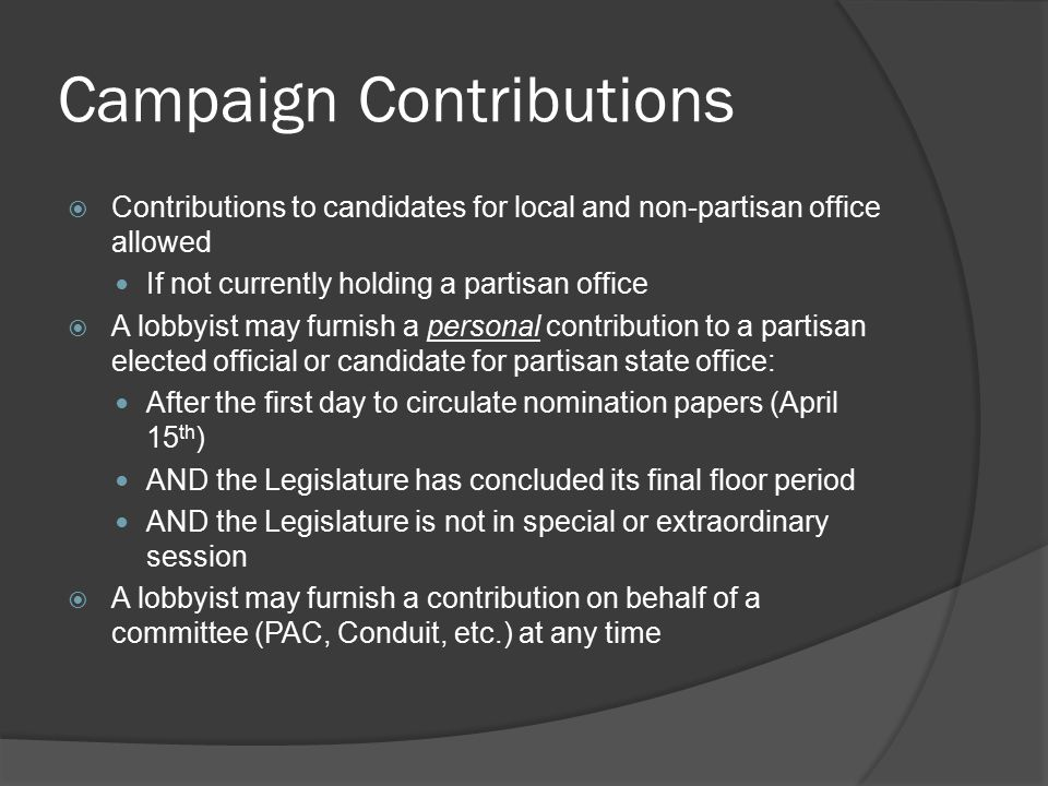 Campaign Contributions  Contributions to candidates for local and non-partisan office allowed If not currently holding a partisan office  A lobbyist may furnish a personal contribution to a partisan elected official or candidate for partisan state office: After the first day to circulate nomination papers (April 15 th ) AND the Legislature has concluded its final floor period AND the Legislature is not in special or extraordinary session  A lobbyist may furnish a contribution on behalf of a committee (PAC, Conduit, etc.) at any time