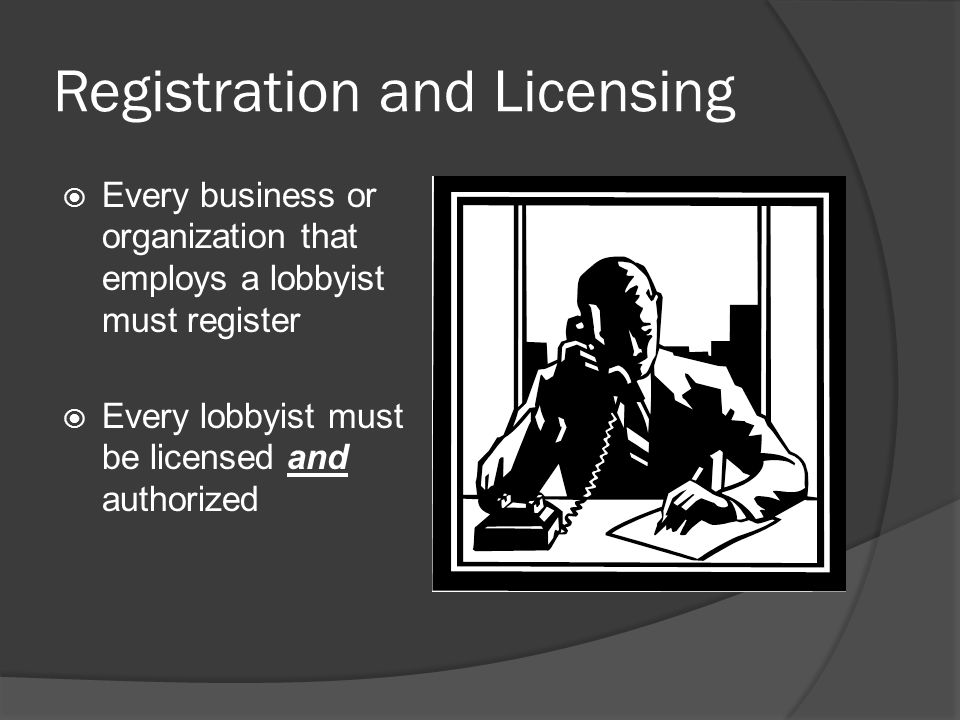 Registration and Licensing  Every business or organization that employs a lobbyist must register  Every lobbyist must be licensed and authorized