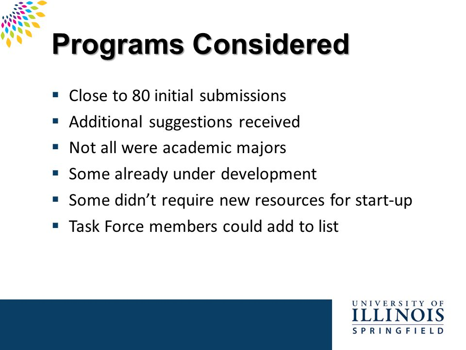 Task Force Charge  Develop a prioritized list of viable new academic programs, at the undergraduate level, that will contribute to enrollment growth and academic excellence at the University of Illinois at Springfield  Ideal academic programs will: – provide preparation for occupations in demand at local, regional, and/or national levels for the foreseeable future – meet high demand from prospective undergraduate students – fit well with the UIS mission, vision, and location – contribute to UIS' reputation as a premier regional university – generate enrollment growth