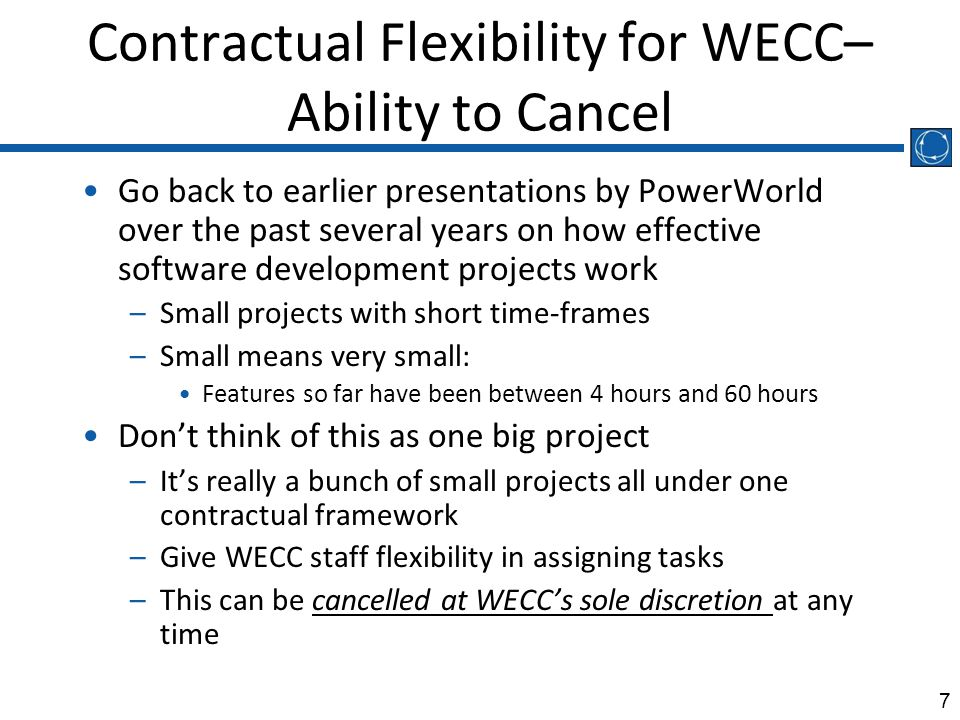 7 Contractual Flexibility for WECC– Ability to Cancel Go back to earlier presentations by PowerWorld over the past several years on how effective software development projects work –Small projects with short time-frames –Small means very small: Features so far have been between 4 hours and 60 hours Don't think of this as one big project –It's really a bunch of small projects all under one contractual framework –Give WECC staff flexibility in assigning tasks –This can be cancelled at WECC's sole discretion at any time