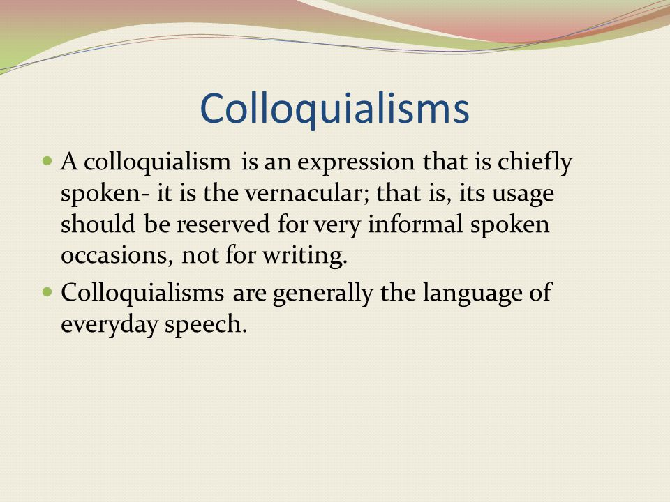 Colloquialisms A colloquialism is an expression that is chiefly spoken- it is the vernacular; that is, its usage should be reserved for very informal spoken occasions, not for writing.