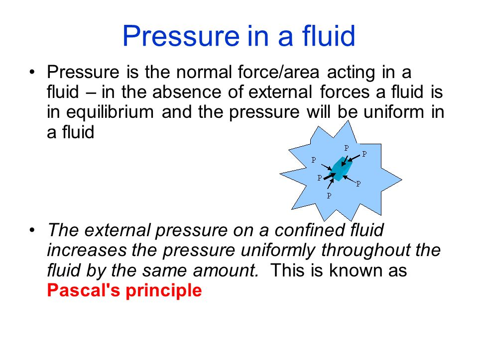 Pressure in a fluid Pressure is the normal force/area acting in a fluid – in the absence of external forces a fluid is in equilibrium and the pressure will be uniform in a fluid The external pressure on a confined fluid increases the pressure uniformly throughout the fluid by the same amount.