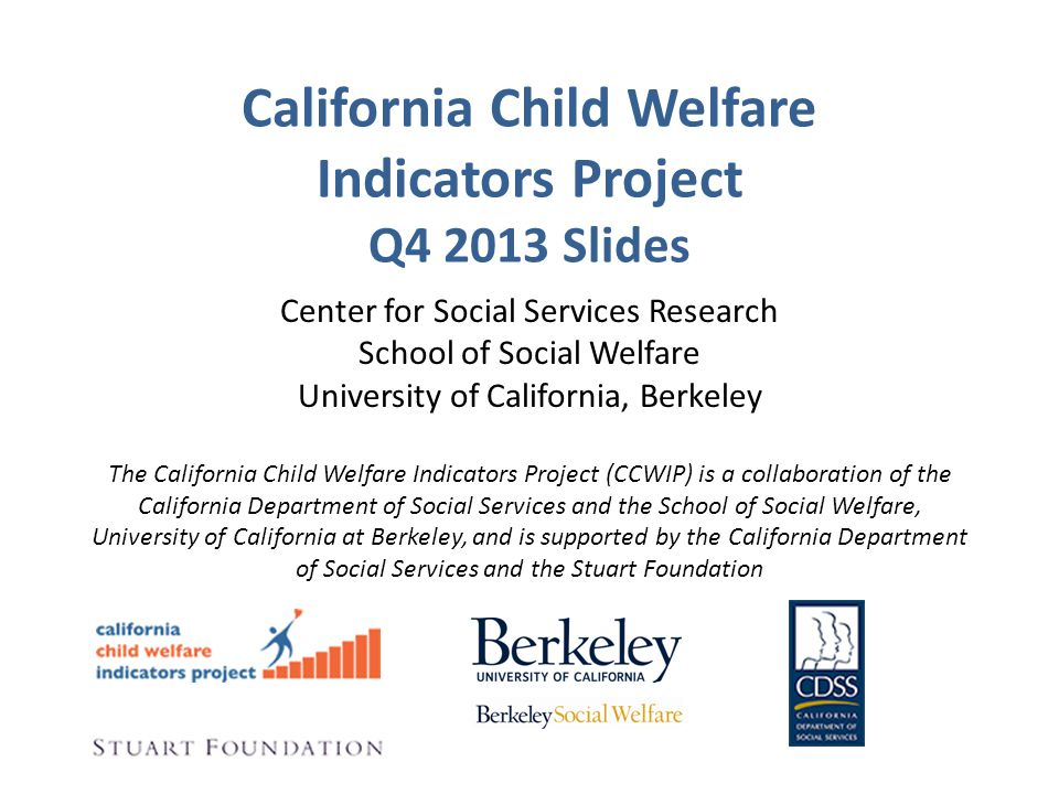 California Child Welfare Indicators Project Q4 2013 Slides Center for Social Services Research School of Social Welfare University of California, Berkeley The California Child Welfare Indicators Project (CCWIP) is a collaboration of the California Department of Social Services and the School of Social Welfare, University of California at Berkeley, and is supported by the California Department of Social Services and the Stuart Foundation