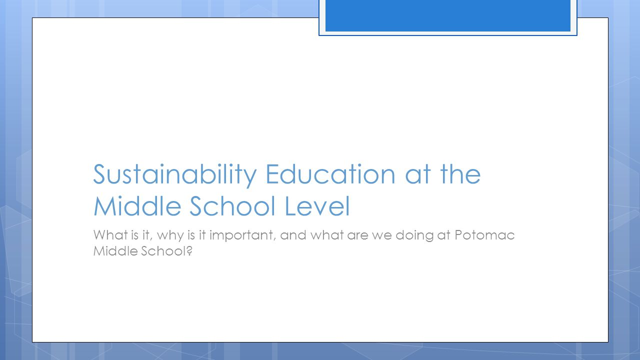 Sustainability Education at the Middle School Level What is it, why is it important, and what are we doing at Potomac Middle School