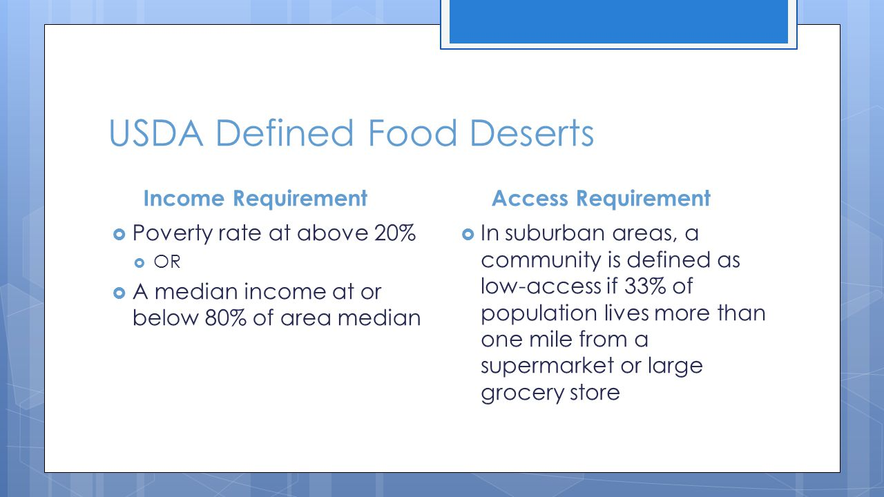 USDA Defined Food Deserts Income Requirement  Poverty rate at above 20%  OR  A median income at or below 80% of area median Access Requirement  In suburban areas, a community is defined as low-access if 33% of population lives more than one mile from a supermarket or large grocery store