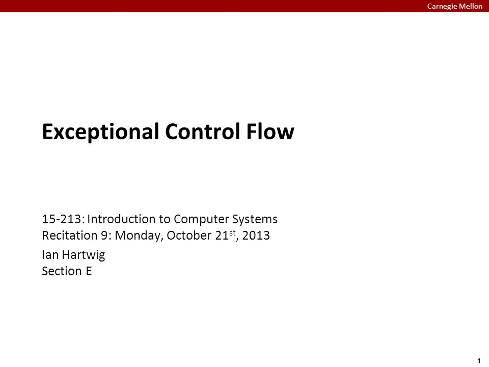 Carnegie Mellon 1 Exceptional Control Flow 15-213: Introduction to Computer Systems Recitation 9: Monday, October 21 st, 2013 Ian Hartwig Section E
