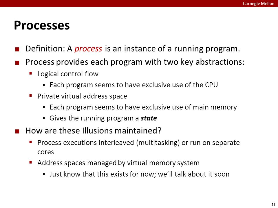 Carnegie Mellon 11 Processes Definition: A process is an instance of a running program. Process provides each program with two key abstractions:  Log